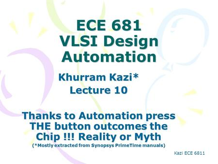 Kazi ECE 6811 ECE 681 VLSI Design Automation Khurram Kazi* Lecture 10 Thanks to Automation press THE button outcomes the Chip !!! Reality or Myth (*Mostly.