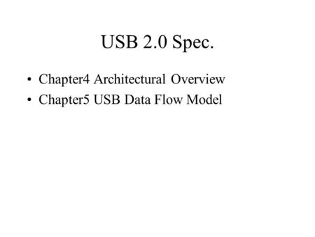 USB 2.0 Spec. Chapter4 Architectural Overview Chapter5 USB Data Flow Model.