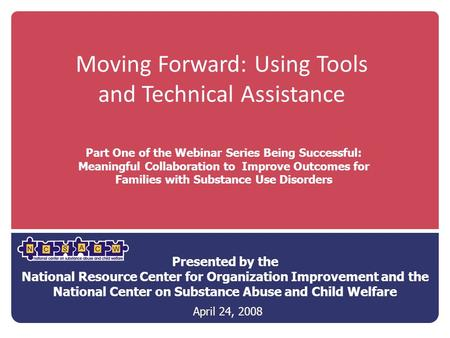 Moving Forward: Using Tools and Technical Assistance Presented by the National Resource Center for Organization Improvement and the National Center on.