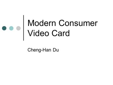 Modern Consumer Video Card Cheng-Han Du. What Is Video Card? A separated card to generate and output image to display. Not the integrated graphic processor.