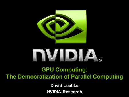 David Luebke NVIDIA Research GPU Computing: The Democratization of Parallel Computing.