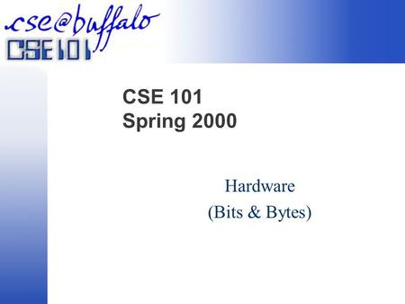 CSE 101 Spring 2000 Hardware (Bits & Bytes). Understanding the Machine Data versus Information  Data are raw facts  Information is the result of transforming/examining.