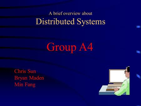 A brief overview about Distributed Systems Group A4 Chris Sun Bryan Maden Min Fang.