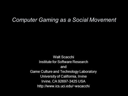 Computer Gaming as a Social Movement Walt Scacchi Institute for Software Research and Game Culture and Technology Laboratory University of California,