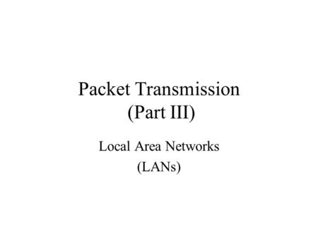 Packet Transmission (Part III) Local Area Networks (LANs)