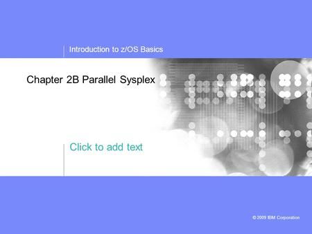 Click to add text Introduction to z/OS Basics © 2009 IBM Corporation Chapter 2B Parallel Sysplex.
