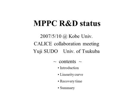 MPPC R&D status Kobe Univ. CALICE collaboration meeting Yuji SUDO Univ. of Tsukuba ~ contents ~ Introduction Linearity curve Recovery time.