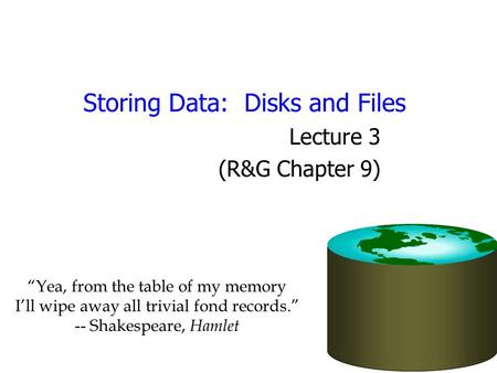 "Storing Data: Disks and Files Lecture 3 (R&G Chapter 9) ""Yea, from the table of my memory I'll wipe away all trivial fond records."" -- Shakespeare, Hamlet."