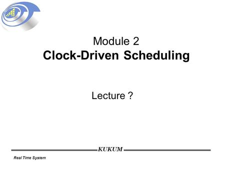 KUKUM Real Time System Module 2 Clock-Driven Scheduling Lecture ?