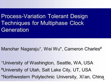 1 Process-Variation Tolerant Design Techniques for Multiphase Clock Generation Manohar Nagaraju +, Wei Wu*, Cameron Charles # + University of Washington,