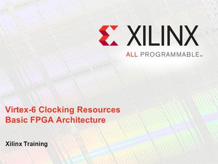 Virtex-6 Clocking Resources Basic FPGA Architecture