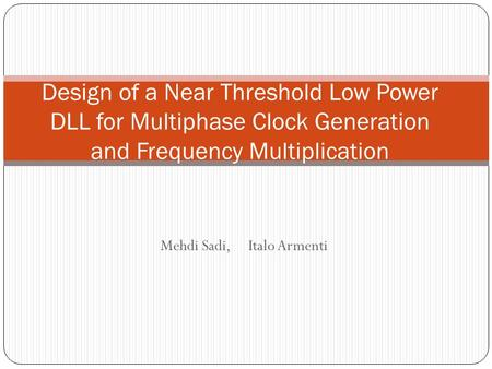 Mehdi Sadi, Italo Armenti Design of a Near Threshold Low Power DLL for Multiphase Clock Generation and Frequency Multiplication.