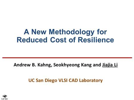 A New Methodology for Reduced Cost of Resilience Andrew B. Kahng, Seokhyeong Kang and Jiajia Li UC San Diego VLSI CAD Laboratory.