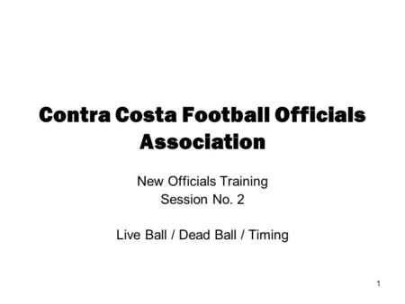 1 Contra Costa Football Officials Association New Officials Training Session No. 2 Live Ball / Dead Ball / Timing.