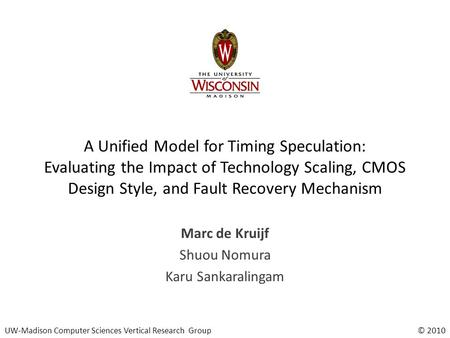 UW-Madison Computer Sciences Vertical Research Group© 2010 A Unified Model for Timing Speculation: Evaluating the Impact of Technology Scaling, CMOS Design.