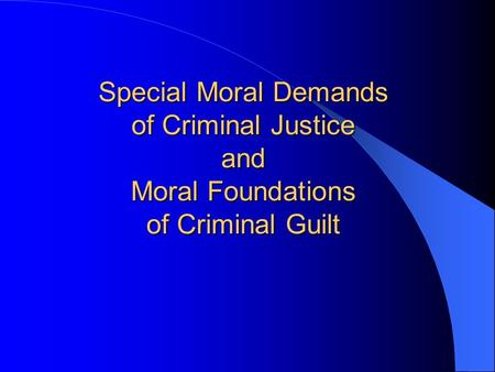 Special Moral Demands of Criminal Justice and Moral Foundations of Criminal Guilt.