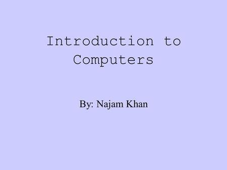 Introduction to Computers By: Najam Khan What we will learn about: Hardware: The term used to describe the physical parts of a computer. Ex. The box,