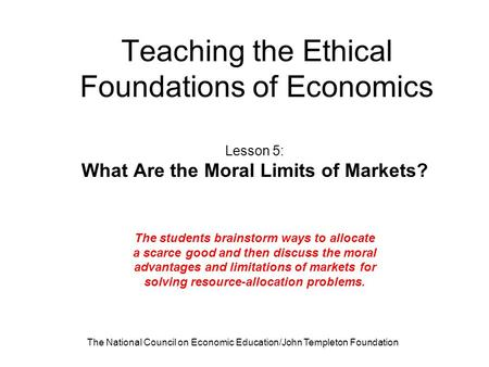 The National Council on Economic Education/John Templeton Foundation Teaching the Ethical Foundations of Economics Lesson 5: What Are the Moral Limits.