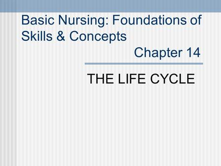 Basic Nursing: Foundations of Skills & Concepts Chapter 14 THE LIFE CYCLE.