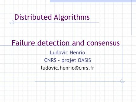 Failure detection and consensus Ludovic Henrio CNRS - projet OASIS Distributed Algorithms.