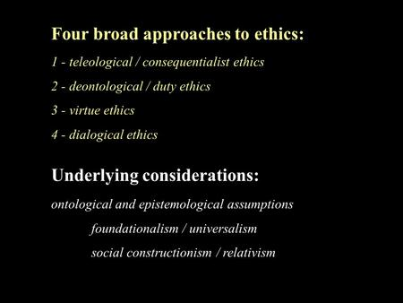 Four broad approaches to ethics: 1 - teleological / consequentialist ethics 2 - deontological / duty ethics 3 - virtue ethics 4 - dialogical ethics Underlying.