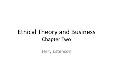 Ethical Theory and Business Chapter Two Jerry Estenson.