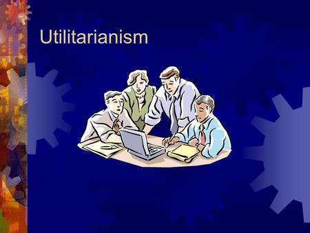 Utilitarianism. Counting Costs & Making Tough Calls  Military decision-making, and public policy generally (including economic policy), frequently make.