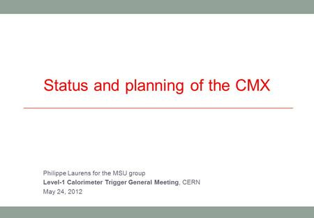 Status and planning of the CMX Philippe Laurens for the MSU group Level-1 Calorimeter Trigger General Meeting, CERN May 24, 2012.