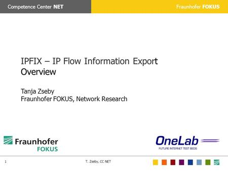 Fraunhofer FOKUSCompetence Center NET T. Zseby, CC NET1 IPFIX – IP Flow Information Export Overview Tanja Zseby Fraunhofer FOKUS, Network Research.