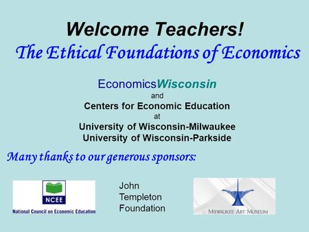 Welcome Teachers! The Ethical Foundations of Economics EconomicsWisconsin and Centers for Economic Education at University of Wisconsin-Milwaukee University.