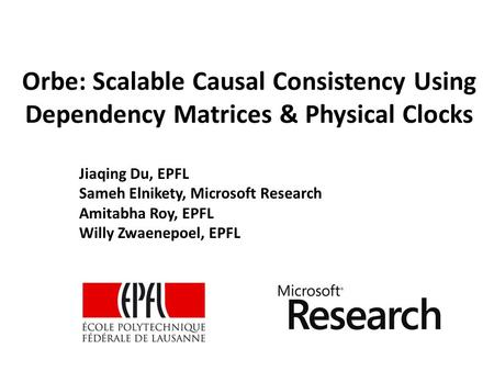 Orbe: Scalable Causal Consistency Using Dependency Matrices & Physical Clocks Jiaqing Du, EPFL Sameh Elnikety, Microsoft Research Amitabha Roy, EPFL Willy.