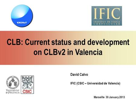 Marseille 30 January 2013 David Calvo IFIC (CSIC – Universidad de Valencia) CLB: Current status and development on CLBv2 in Valencia.