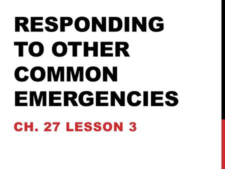 RESPONDING TO OTHER COMMON EMERGENCIES CH. 27 LESSON 3.
