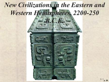 3 | 1 p. 56 New Civilizations in the Eastern and Western Hemispheres, 2200-250 B.C.E.