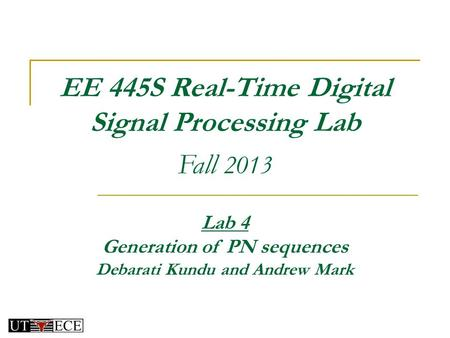 EE 445S Real-Time Digital Signal Processing Lab Fall 2013 Lab 4 Generation of PN sequences Debarati Kundu and Andrew Mark.