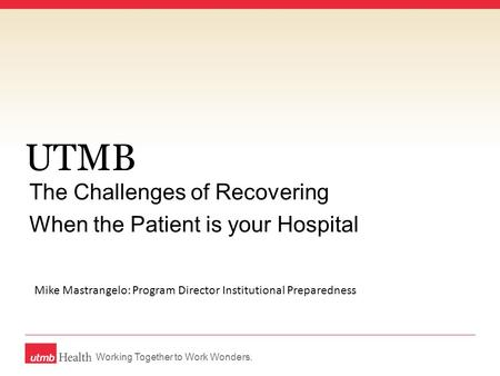 Working Together to Work Wonders. UTMB The Challenges of Recovering When the Patient is your Hospital Mike Mastrangelo: Program Director Institutional.
