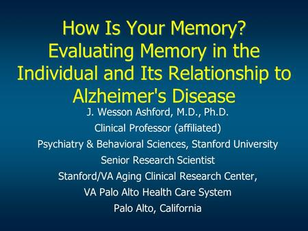 How Is Your Memory? Evaluating Memory in the Individual and Its Relationship to Alzheimer's Disease J. Wesson Ashford, M.D., Ph.D. Clinical Professor (affiliated)