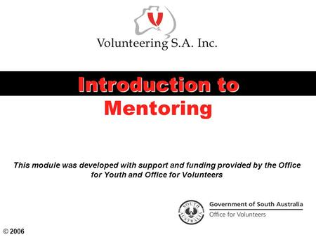 This module was developed with support and funding provided by the Office for Youth and Office for Volunteers Introduction to Mentoring © 2006.