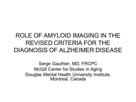 ROLE OF AMYLOID IMAGING IN THE REVISED CRITERIA FOR THE DIAGNOSIS OF ALZHEIMER DISEASE Serge Gauthier, MD, FRCPC McGill Center for Studies in Aging Douglas.