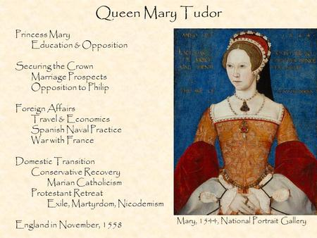 Queen Mary Tudor Princess Mary Education & Opposition Securing the Crown Marriage Prospects Opposition to Philip Foreign Affairs Travel & Economics Spanish.