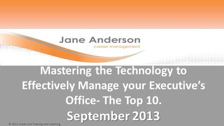 © 2011 Inside Out Training and Coaching September 2013 Mastering the Technology to Effectively Manage your Executive's Office- The Top 10. September 2013.
