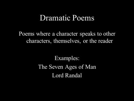 Dramatic Poems Poems where a character speaks to other characters, themselves, or the reader Examples: The Seven Ages of Man Lord Randal.