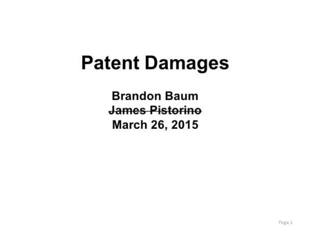 Page 1 Patent Damages Brandon Baum James Pistorino March 26, 2015.