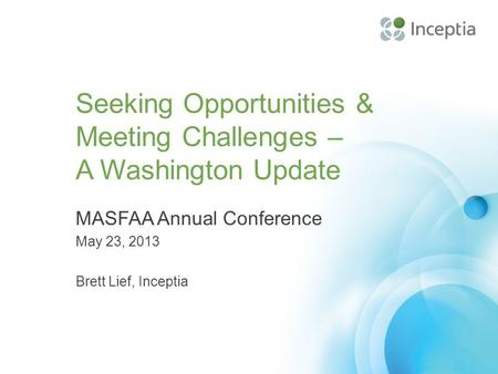 Seeking Opportunities & Meeting Challenges – A Washington Update MASFAA Annual Conference May 23, 2013 Brett Lief, Inceptia.