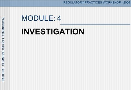 NATIONAL COMMUNICATIONS COMMISSION REGULATORY PRACTICES WORKSHOP - 2006 MODULE: 4 INVESTIGATION.