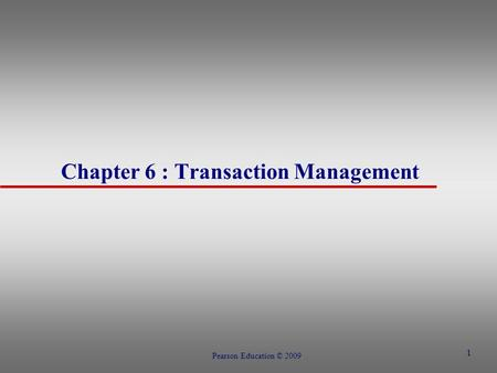 1 Chapter 6 : Transaction Management Pearson Education © 2009.
