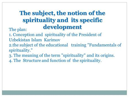 The subject, the notion of the spirituality and its specific development The plan: 1. Conception and spirituality of the President of Uzbekistan Islam.