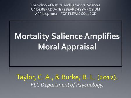 Mortality Salience Amplifies Moral Appraisal The School of Natural and Behavioral Sciences UNDERGRADUATE RESEARCH SYMPOSIUM APRIL 19, 2012 – FORT LEWIS.