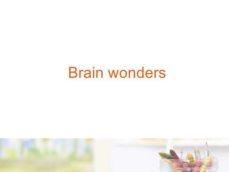 Brain wonders. Understanding the architecture of the brain and how human relationships and the environment impact on brain development is critical for.