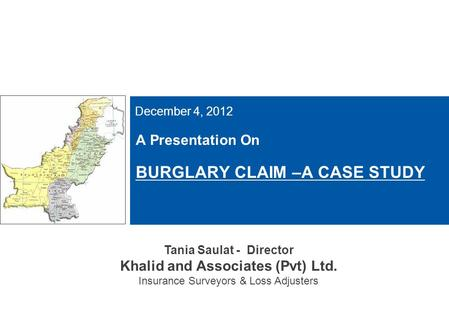 A Presentation On BURGLARY CLAIM –A CASE STUDY December 4, 2012 Tania Saulat - Director Khalid and Associates (Pvt) Ltd. Insurance Surveyors & Loss Adjusters.